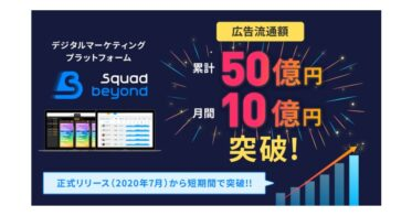 WEB広告の効率・透明性・安全性を実現するデジタルマーケティングプラットフォーム「Squad beyond」正式リリースから6ヶ月で広告流通額累計50億円を突破