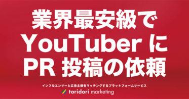 業界最安級でYouTuberにPR依頼できる!インフルエンサーと広告主をマッチングするキャスティングツール『toridori marketing』が、YouTube投稿依頼の業界最安級パッケージを発表