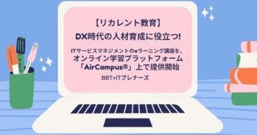 ビジネス・ブレークスルービジネス・ブレークスルー/【リカレント教育】DX時代の人材育成に役立つITサービスマネジメントのeラーニング講座を、オンライン学習プラットフォーム「AirCampus®」上で提供開始
